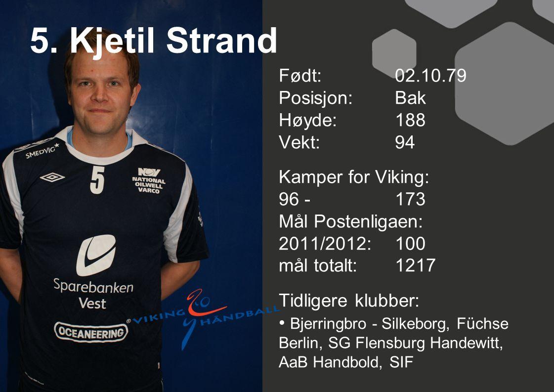 5. Kjetil Strand Født: 02.10.79 Posisjon: Bak Høyde:188 Vekt:94 Kamper for Viking: 96 -173 Mål Postenligaen: 2011/2012: 100 mål totalt:1217 Tidligere