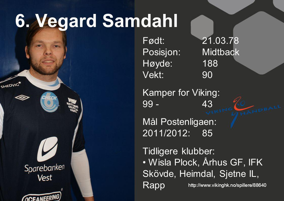 6. Vegard Samdahl Født: 21.03.78 Posisjon: Midtback Høyde:188 Vekt:90 Kamper for Viking: 99 -43 Mål Postenligaen: 2011/2012: 85 Tidligere klubber: Wis