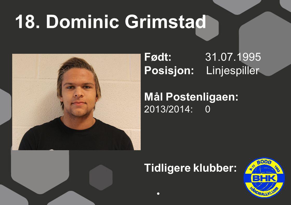 18. Dominic Grimstad Født: 31.07.1995 Posisjon: Linjespiller Mål Postenligaen: 2013/2014: 0 Tidligere klubber: