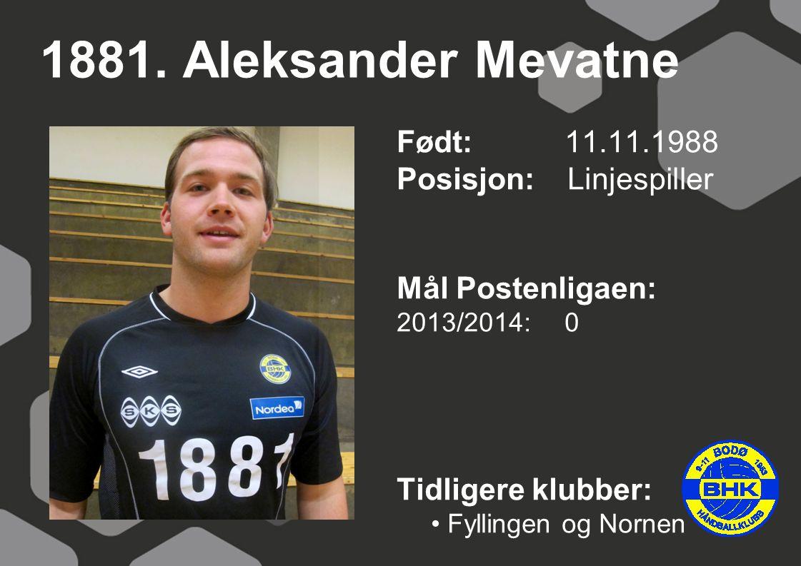 1881. Aleksander Mevatne Født: 11.11.1988 Posisjon: Linjespiller Mål Postenligaen: 2013/2014: 0 Tidligere klubber: Fyllingen og Nornen