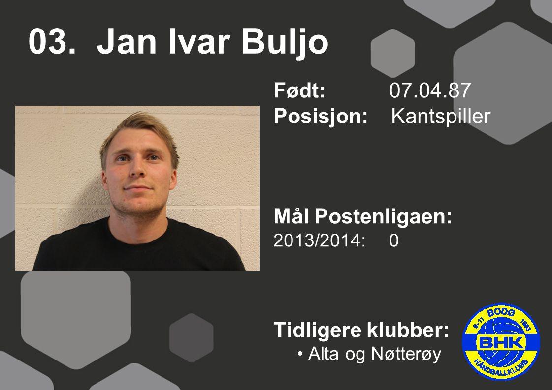 03. Jan Ivar Buljo Født: 07.04.87 Posisjon: Kantspiller Mål Postenligaen: 2013/2014: 0 Tidligere klubber: Alta og Nøtterøy