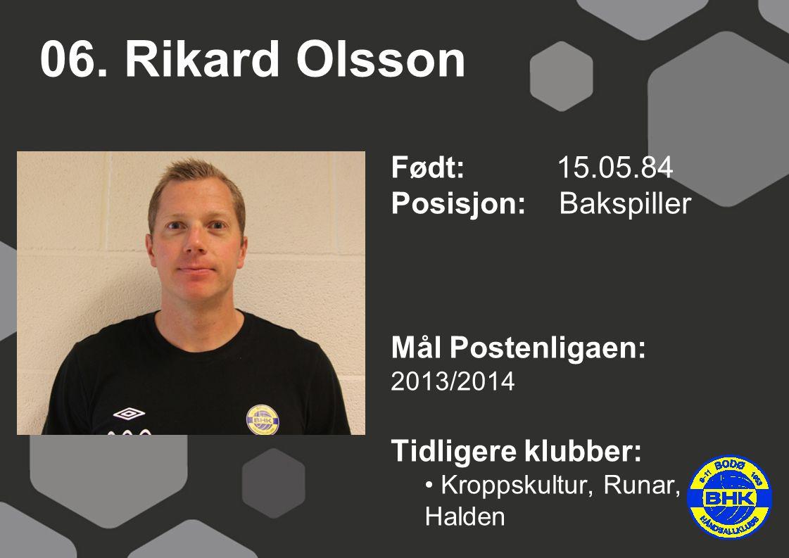 06. Rikard Olsson Født: 15.05.84 Posisjon: Bakspiller Mål Postenligaen: 2013/2014 Tidligere klubber: Kroppskultur, Runar, Halden