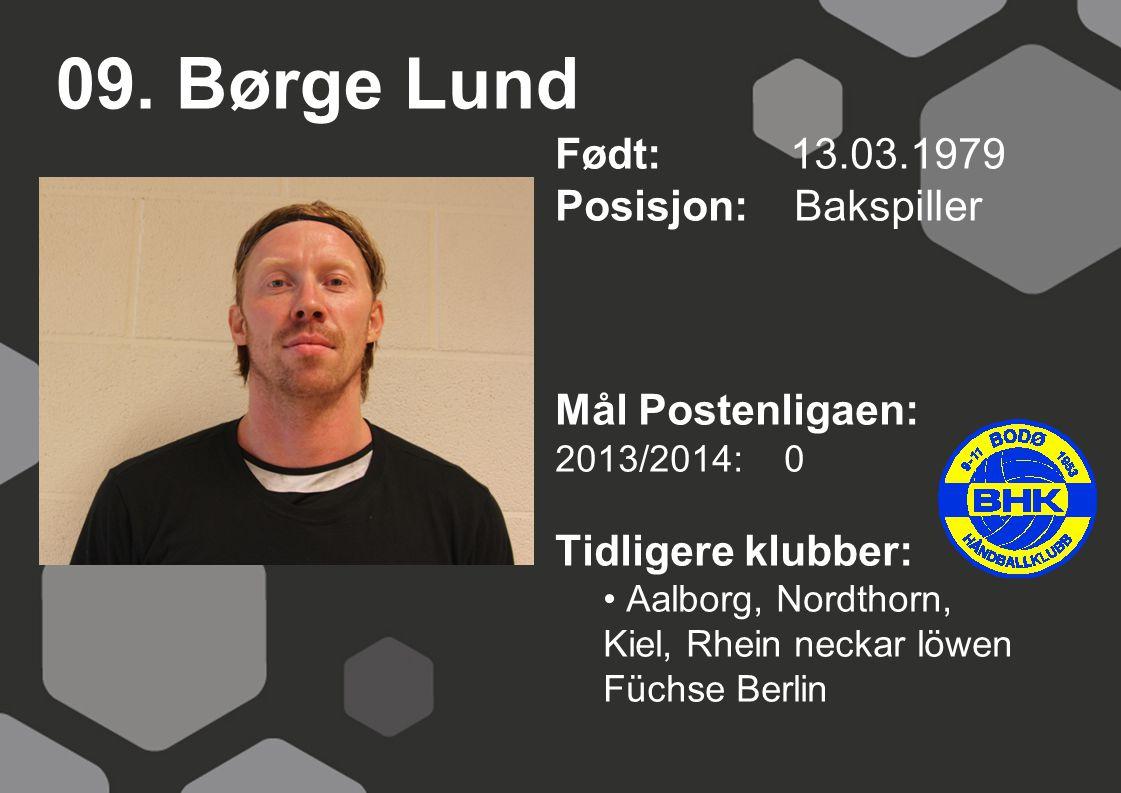 09. Børge Lund Født: 13.03.1979 Posisjon: Bakspiller Mål Postenligaen: 2013/2014: 0 Tidligere klubber: Aalborg, Nordthorn, Kiel, Rhein neckar löwen Fü