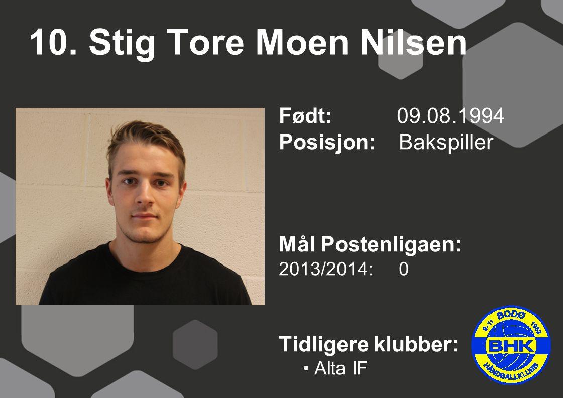 10. Stig Tore Moen Nilsen Født: 09.08.1994 Posisjon: Bakspiller Mål Postenligaen: 2013/2014: 0 Tidligere klubber: Alta IF