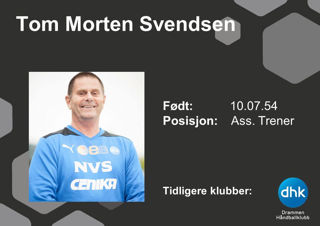 Tom Morten Svendsen Født: 10.07.54 Posisjon: Ass. Trener Tidligere klubber: