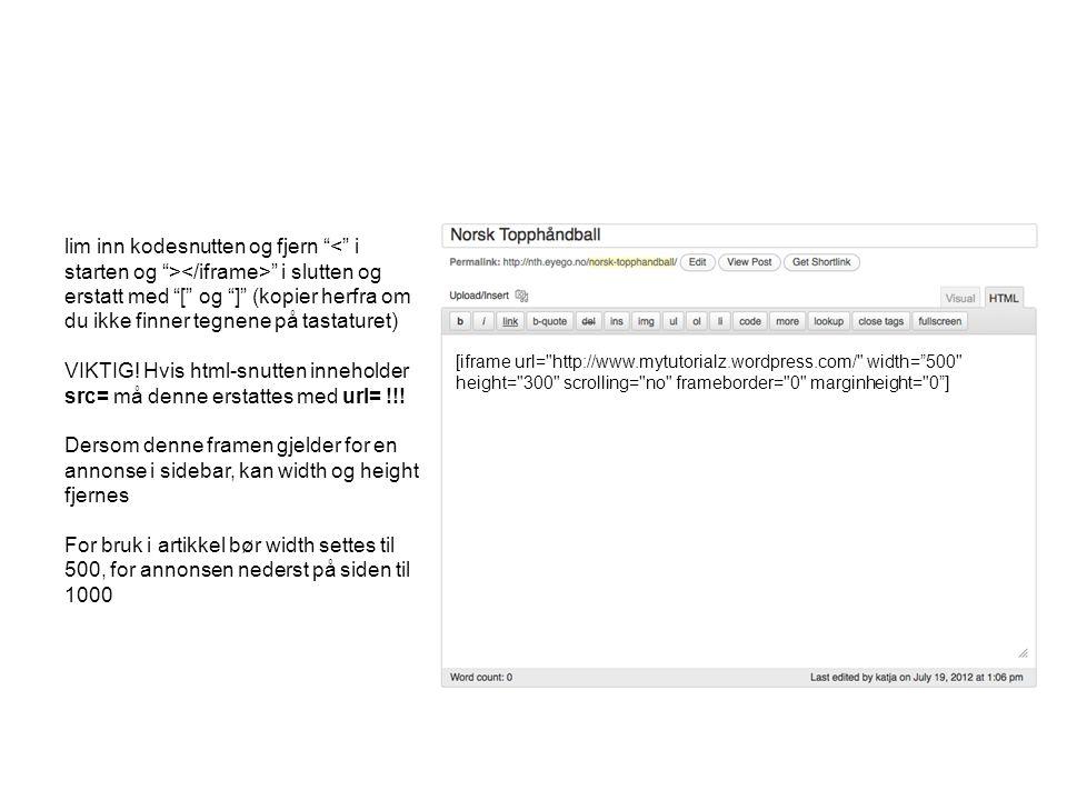 [iframe url= http://www.mytutorialz.wordpress.com/ width= 500 height= 300 scrolling= no frameborder= 0 marginheight= 0 ] lim inn kodesnutten og fjern i slutten og erstatt med [ og ] (kopier herfra om du ikke finner tegnene på tastaturet) VIKTIG.
