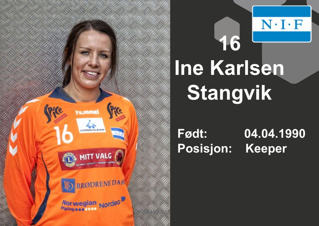 16 Ine Karlsen Stangvik Født: 04.04.1990 Posisjon: Keeper