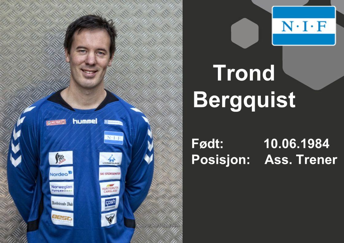 Trond Bergquist Født: 10.06.1984 Posisjon: Ass. Trener
