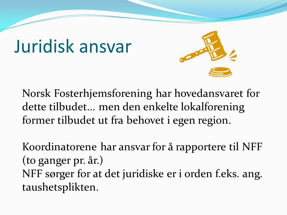 Juridisk ansvar Norsk Fosterhjemsforening har hovedansvaret for dette tilbudet... men den enkelte lokalforening former tilbudet ut fra behovet i egen