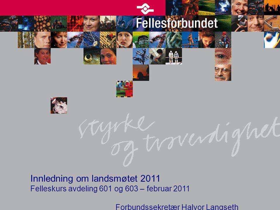Innledning om landsmøtet 2011 Felleskurs avdeling 601 og 603 – februar 2011 Forbundssekretær Halvor Langseth
