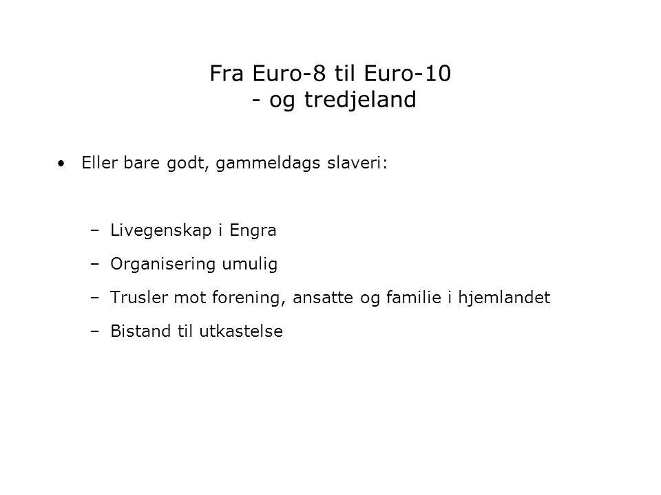 Fra Euro-8 til Euro-10 - og tredjeland Eller bare godt, gammeldags slaveri: –Livegenskap i Engra –Organisering umulig –Trusler mot forening, ansatte o