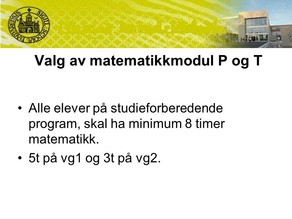 Valg av matematikkmodul P og T Alle elever på studieforberedende program, skal ha minimum 8 timer matematikk. 5t på vg1 og 3t på vg2.