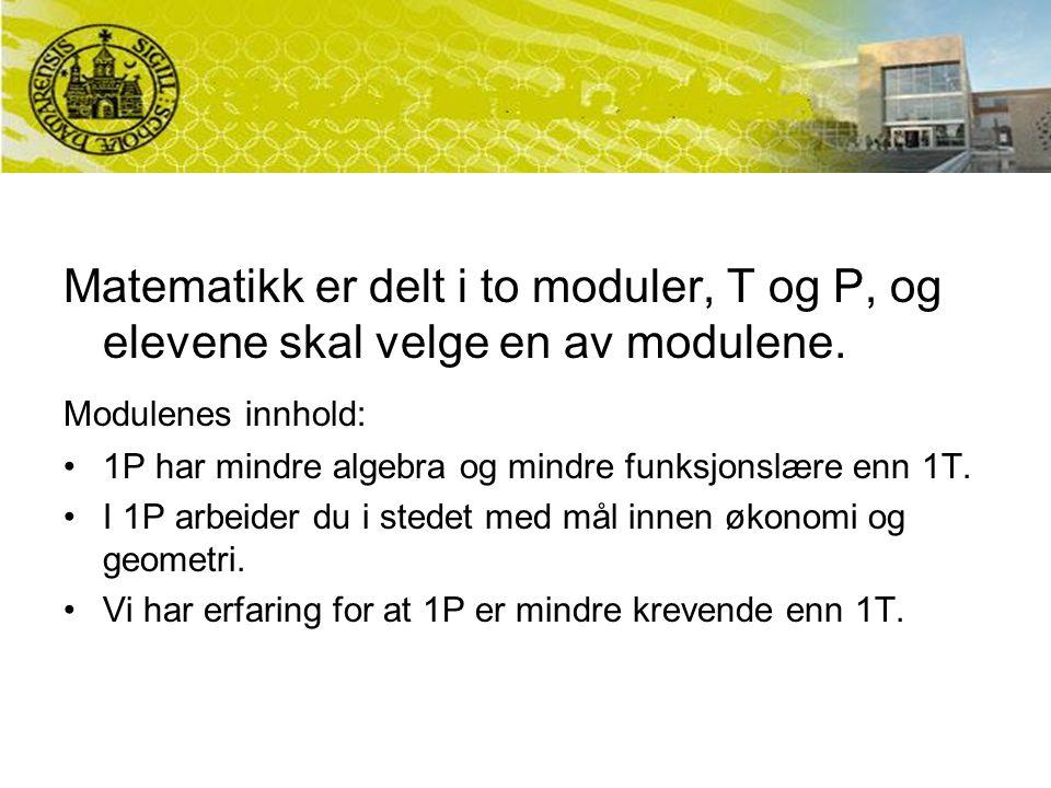 Matematikk er delt i to moduler, T og P, og elevene skal velge en av modulene. Modulenes innhold: 1P har mindre algebra og mindre funksjonslære enn 1T
