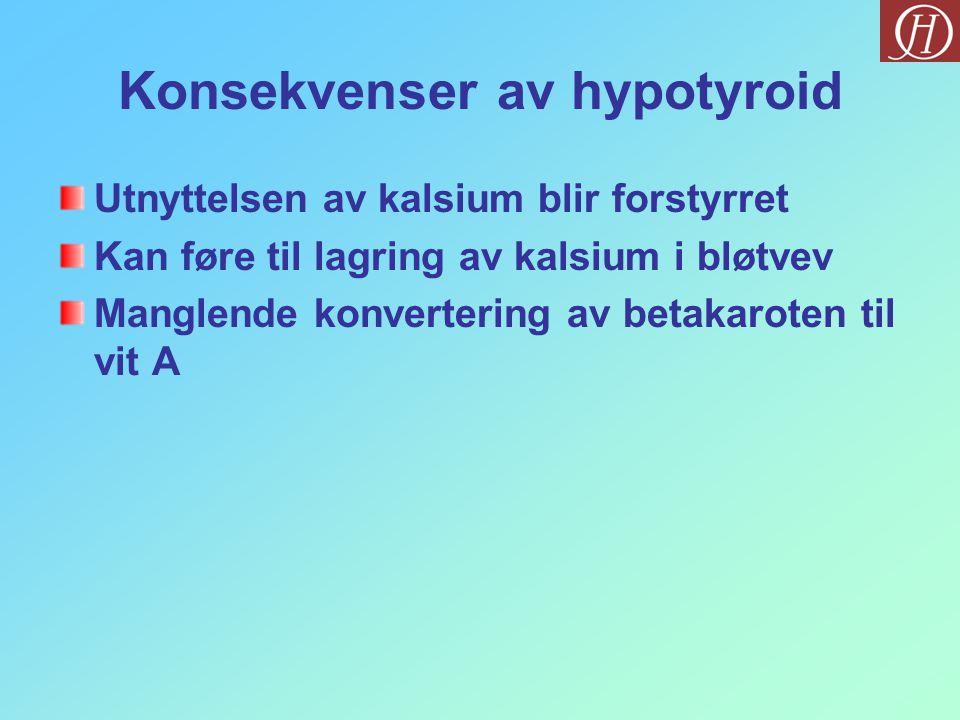 Konsekvenser av hypotyroid Utnyttelsen av kalsium blir forstyrret Kan føre til lagring av kalsium i bløtvev Manglende konvertering av betakaroten til