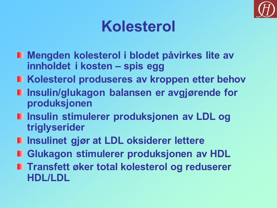 Kolesterol Mengden kolesterol i blodet påvirkes lite av innholdet i kosten – spis egg Kolesterol produseres av kroppen etter behov Insulin/glukagon balansen er avgjørende for produksjonen Insulin stimulerer produksjonen av LDL og triglyserider Insulinet gjør at LDL oksiderer lettere Glukagon stimulerer produksjonen av HDL Transfett øker total kolesterol og reduserer HDL/LDL