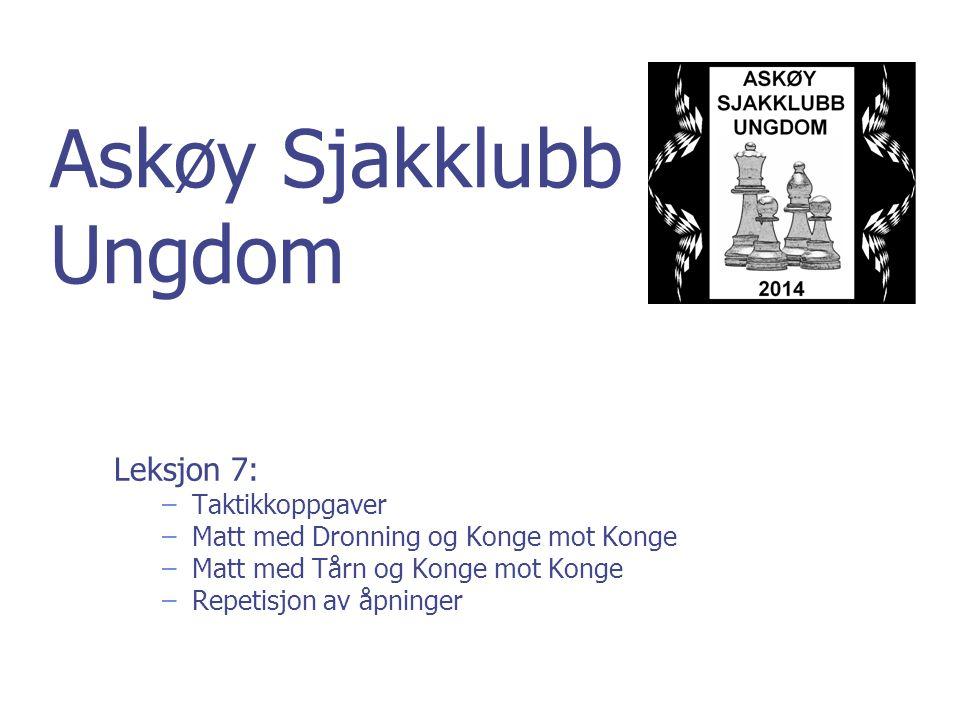 Askøy Sjakklubb Ungdom Leksjon 7: –Taktikkoppgaver –Matt med Dronning og Konge mot Konge –Matt med Tårn og Konge mot Konge –Repetisjon av åpninger