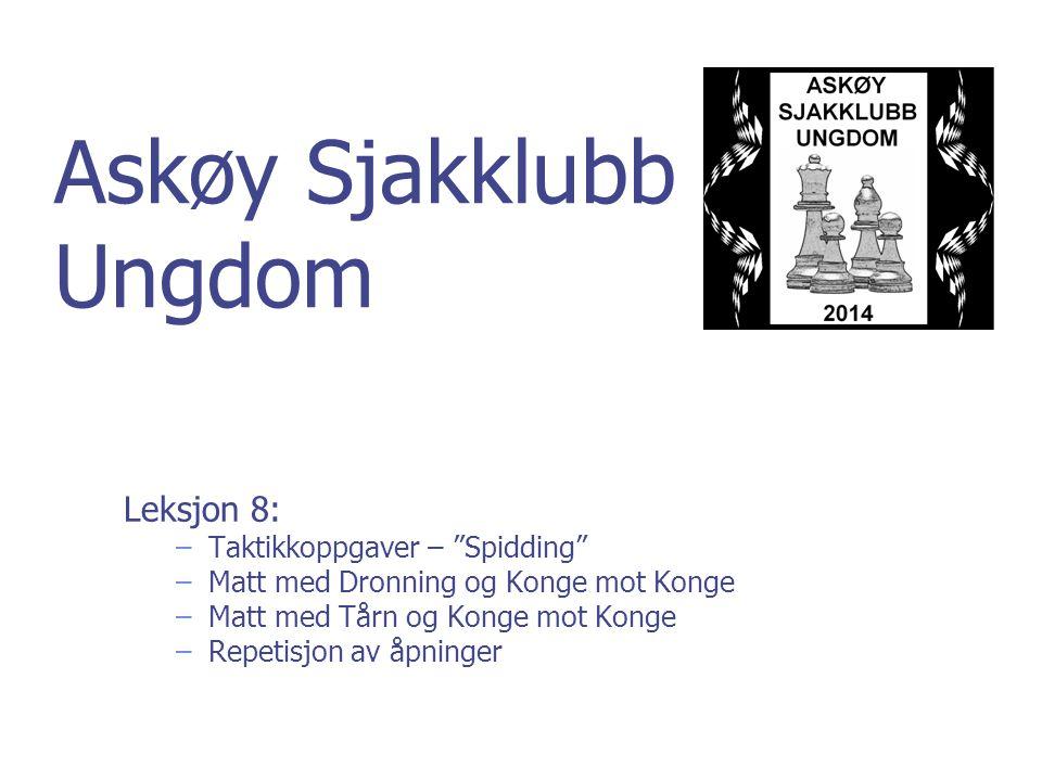 Askøy Sjakklubb Ungdom Leksjon 8: –Taktikkoppgaver – Spidding –Matt med Dronning og Konge mot Konge –Matt med Tårn og Konge mot Konge –Repetisjon av åpninger
