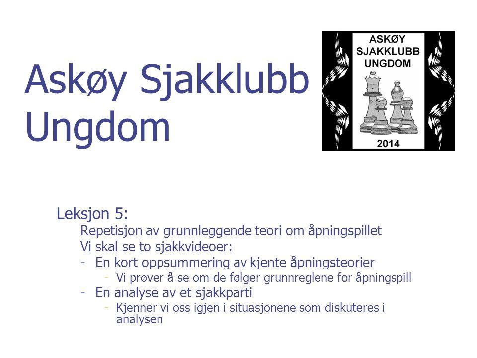 Askøy Sjakklubb Ungdom Leksjon 5: Repetisjon av grunnleggende teori om åpningspillet Vi skal se to sjakkvideoer: -En kort oppsummering av kjente åpnin