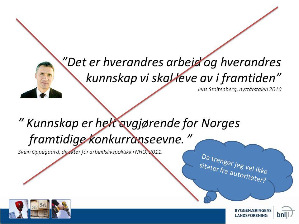 Det er hverandres arbeid og hverandres kunnskap vi skal leve av i framtiden Jens Stoltenberg, nyttårstalen 2010 Kunnskap er helt avgjørende for Norges framtidige konkurranseevne.