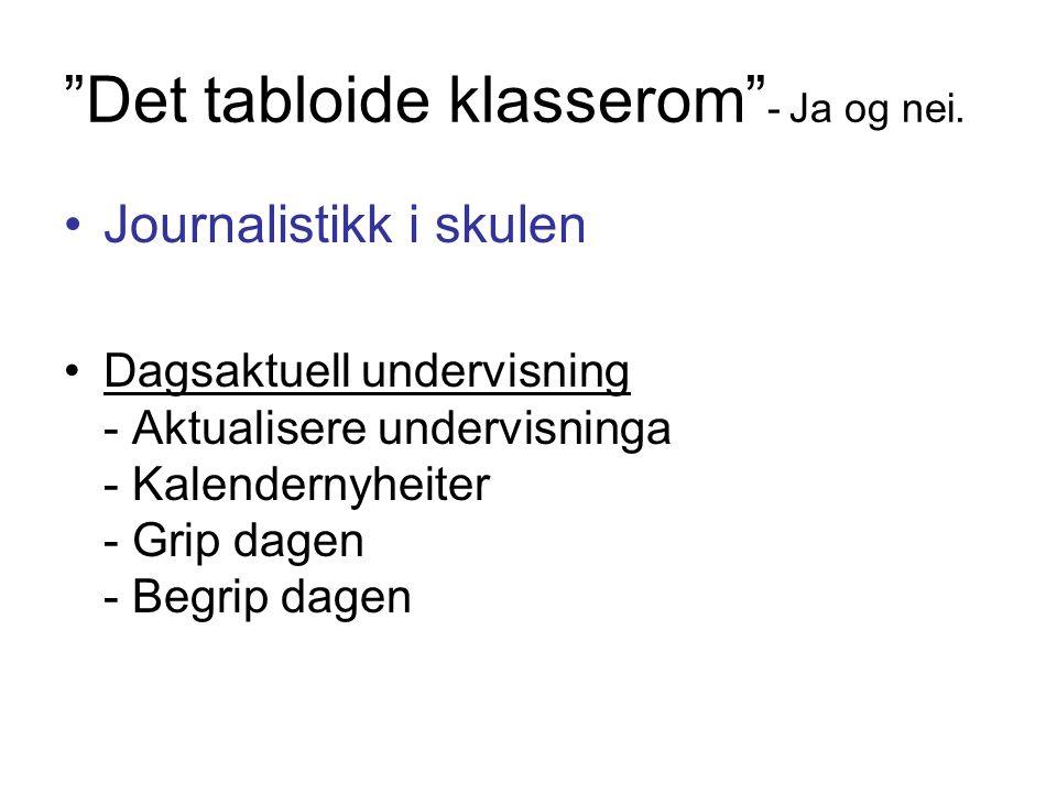 """""""Det tabloide klasserom"""" - Ja og nei. Journalistikk i skulen Dagsaktuell undervisning - Aktualisere undervisninga - Kalendernyheiter - Grip dagen - Be"""