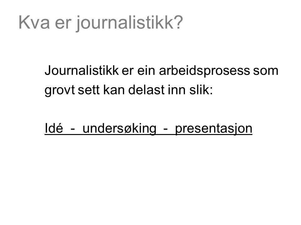 Kva er journalistikk? Journalistikk er ein arbeidsprosess som grovt sett kan delast inn slik: Idé - undersøking - presentasjon
