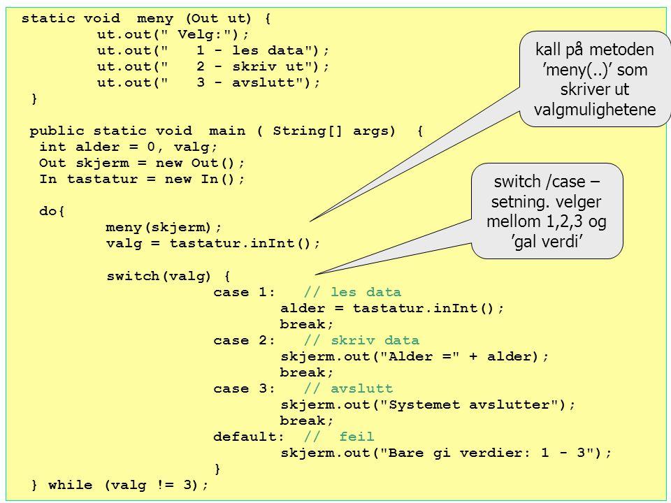 Valgsetninger – if.. else og switch/case Out skjerm = new Out(); In tastatur = new In(); int alder = tastatur.inInt(); if (alder > 15) skjerm.out(