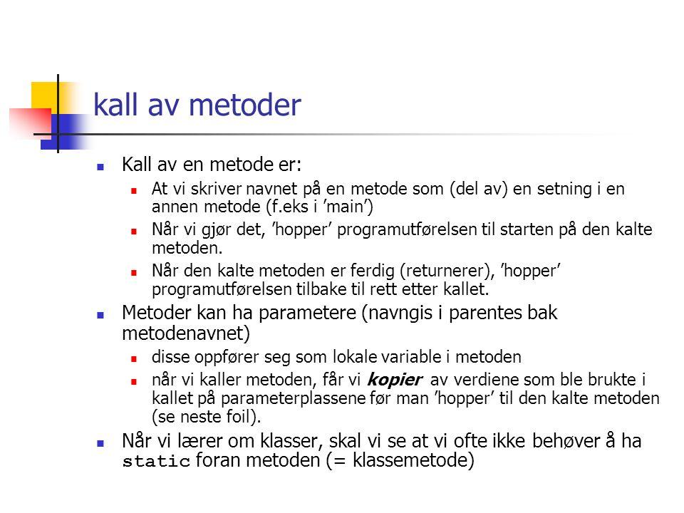 metoder Brukes til å dele opp programmet i så små deler at de er 'lette' å få riktig vi velger selv hvilke setninger vi legger i en metode En metode gis et navn vi selv velger Noen metoder skal returnere et svar Der setter vi typen til svaret (int, double, int [],..) foran metodenavnet Noen metoder 'bare gjør noe' da setter vi 'void' foran metodenavnet