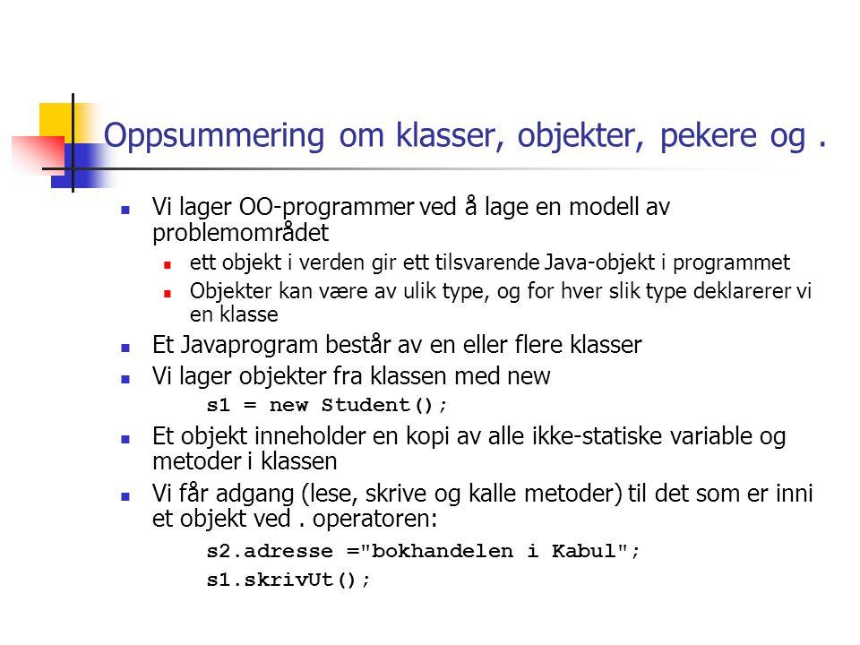 class Student { String navn, adresse; void skrivUt() { System.out.println( Student med navn: + navn+ , adr: + adresse); } class StudentRegister { public static void main(String args []) { Student s1, s2; s1 = new Student(); s1.navn = Ola N ; s1.adresse = Storgt.