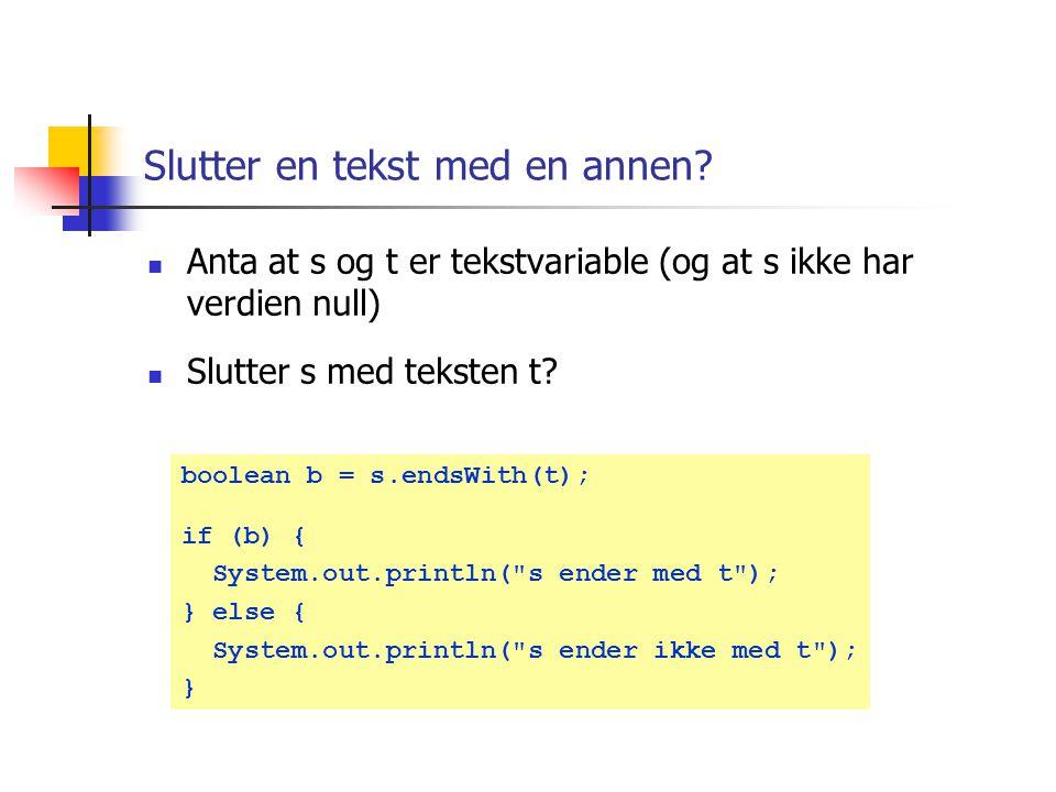 Starter en tekst med en annen? Anta at s og t er tekstvariable (og at s ikke har verdien null) Starter s med teksten t? boolean b = s.startsWith(t); i
