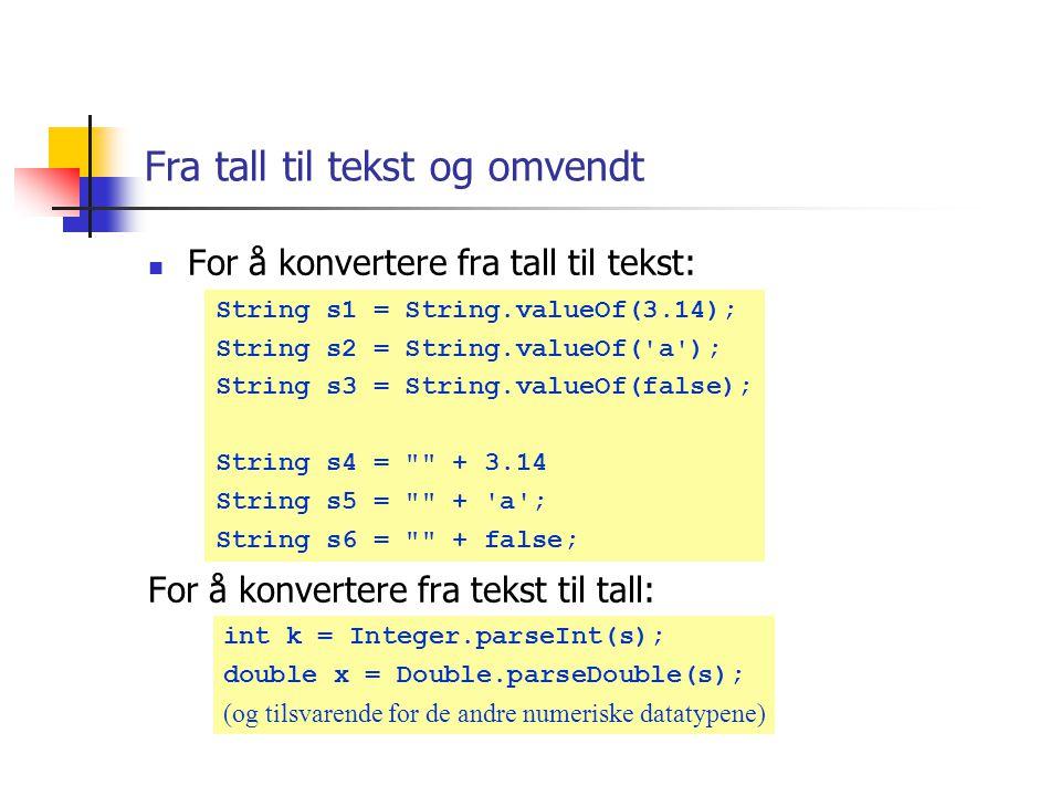 Fra tall til tekst og omvendt For å konvertere fra tall til tekst: For å konvertere fra tekst til tall: int k = Integer.parseInt(s); double x = Double.parseDouble(s); (og tilsvarende for de andre numeriske datatypene) String s1 = String.valueOf(3.14); String s2 = String.valueOf( a ); String s3 = String.valueOf(false); String s4 = + 3.14 String s5 = + a ; String s6 = + false;