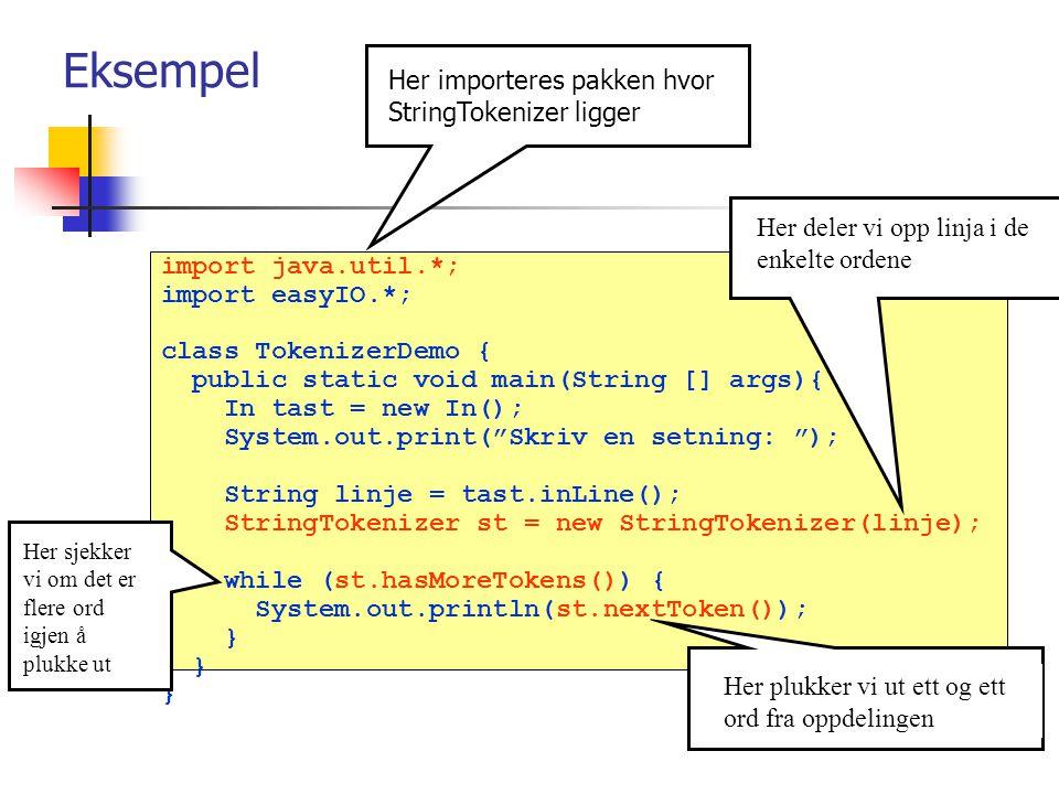 Eksempel import java.util.*; import easyIO.*; class TokenizerDemo { public static void main(String [] args){ In tast = new In(); System.out.print( Skriv en setning: ); String linje = tast.inLine(); StringTokenizer st = new StringTokenizer(linje); while (st.hasMoreTokens()) { System.out.println(st.nextToken()); } Her importeres pakken hvor StringTokenizer ligger Her deler vi opp linja i de enkelte ordene Her plukker vi ut ett og ett ord fra oppdelingen Her sjekker vi om det er flere ord igjen å plukke ut