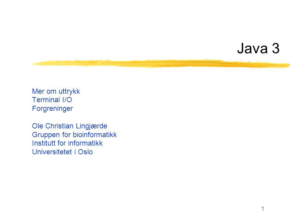 1 Java 3 Mer om uttrykk Terminal I/O Forgreninger Ole Christian Lingjærde Gruppen for bioinformatikk Institutt for informatikk Universitetet i Oslo
