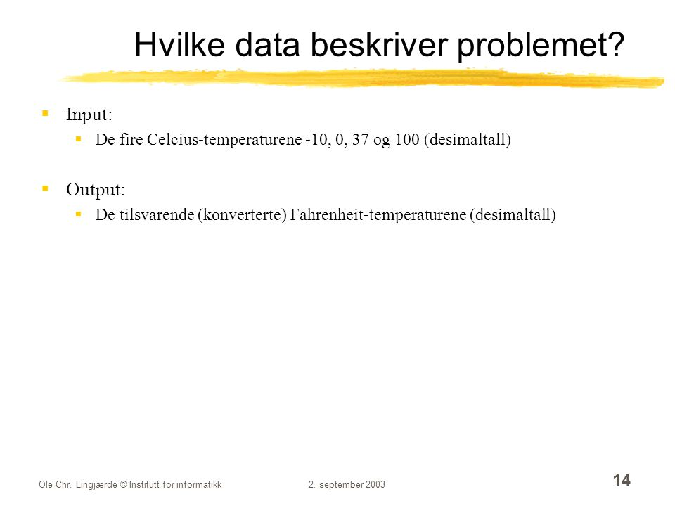 Ole Chr. Lingjærde © Institutt for informatikk2. september 2003 14 Hvilke data beskriver problemet?  Input:  De fire Celcius-temperaturene -10, 0, 3