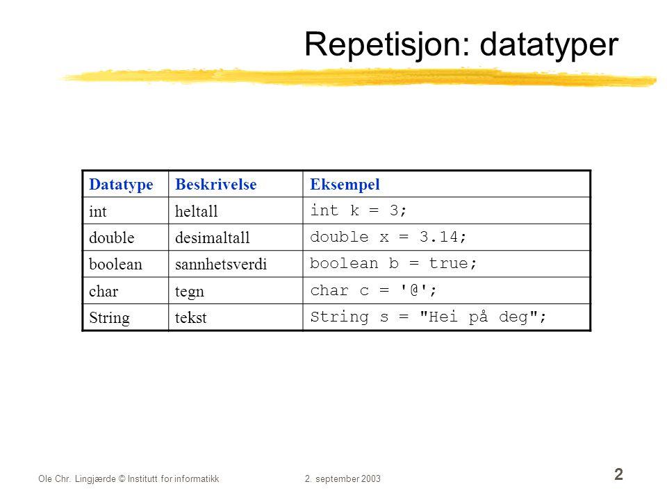 Ole Chr. Lingjærde © Institutt for informatikk2. september 2003 2 Repetisjon: datatyper DatatypeBeskrivelseEksempel intheltall int k = 3; doubledesima