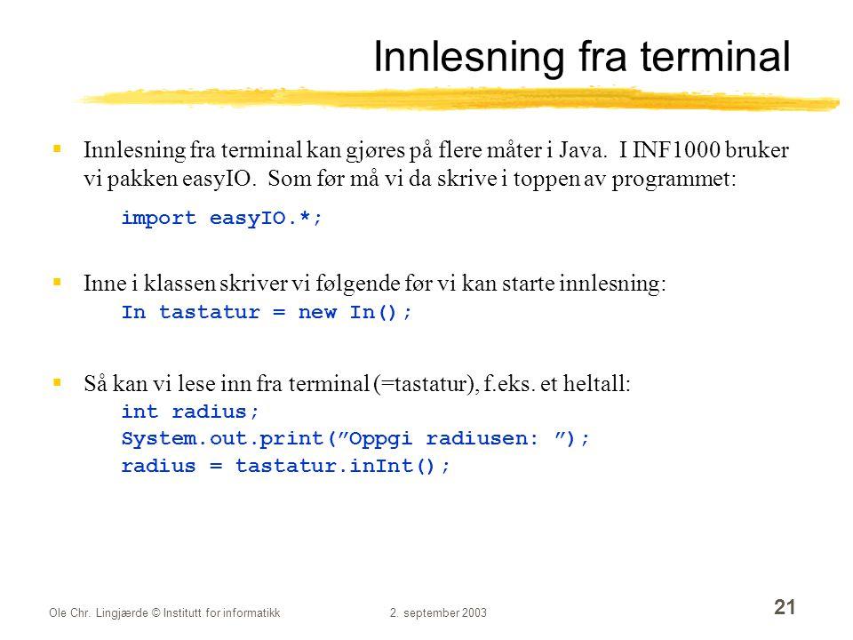 Ole Chr. Lingjærde © Institutt for informatikk2. september 2003 21 Innlesning fra terminal  Innlesning fra terminal kan gjøres på flere måter i Java.