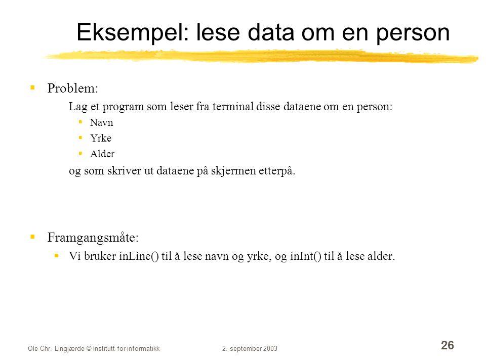 Ole Chr. Lingjærde © Institutt for informatikk2. september 2003 26 Eksempel: lese data om en person  Problem: Lag et program som leser fra terminal d