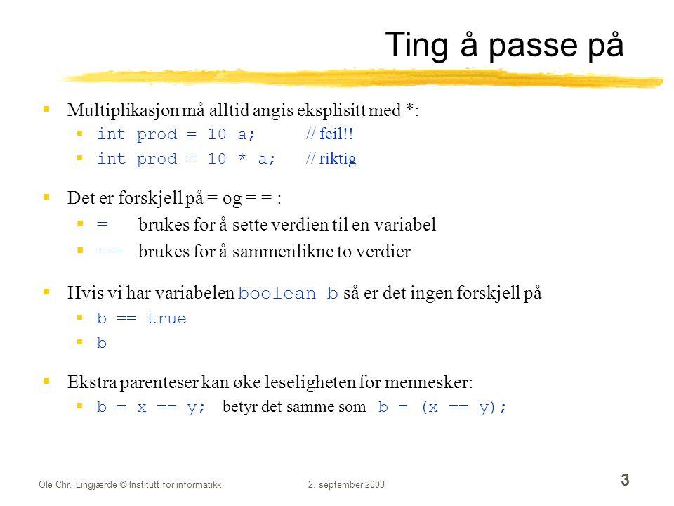 Ole Chr. Lingjærde © Institutt for informatikk2. september 2003 3 Ting å passe på  Multiplikasjon må alltid angis eksplisitt med *:  int prod = 10 a