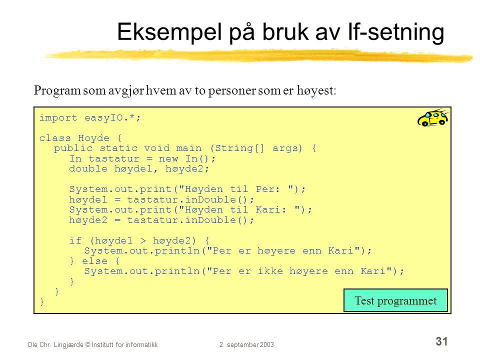 Ole Chr. Lingjærde © Institutt for informatikk2. september 2003 31 Eksempel på bruk av If-setning import easyIO.*; class Hoyde { public static void ma