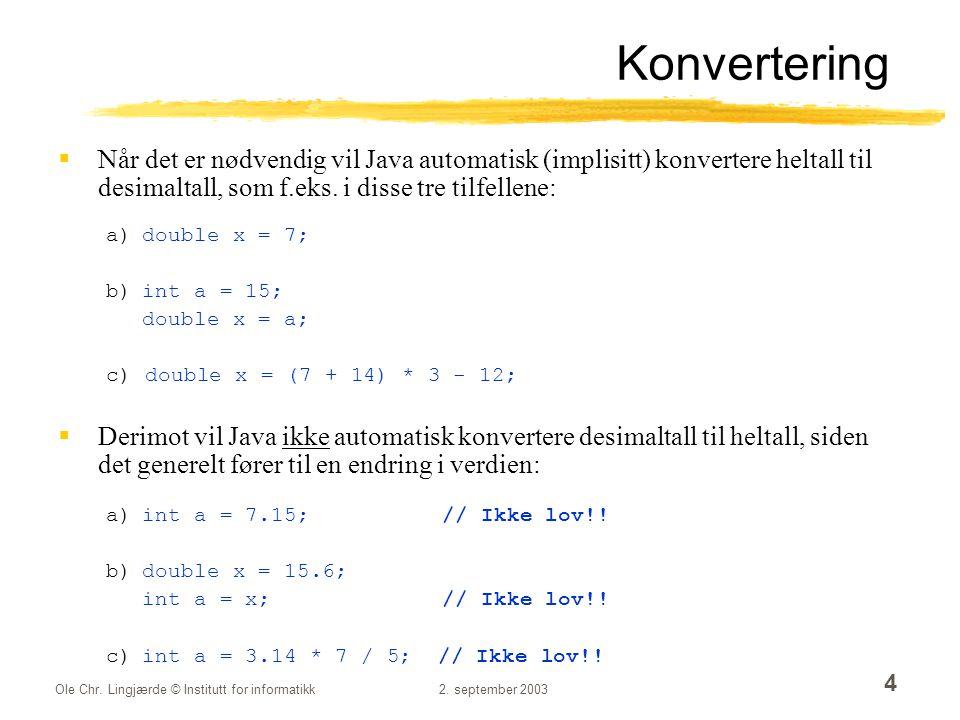 Ole Chr. Lingjærde © Institutt for informatikk2. september 2003 4 Konvertering  Når det er nødvendig vil Java automatisk (implisitt) konvertere helta