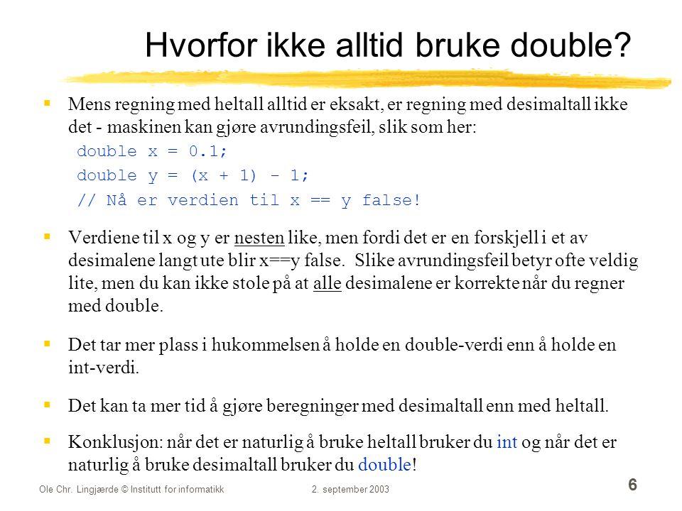 Ole Chr. Lingjærde © Institutt for informatikk2. september 2003 6 Hvorfor ikke alltid bruke double?  Mens regning med heltall alltid er eksakt, er re