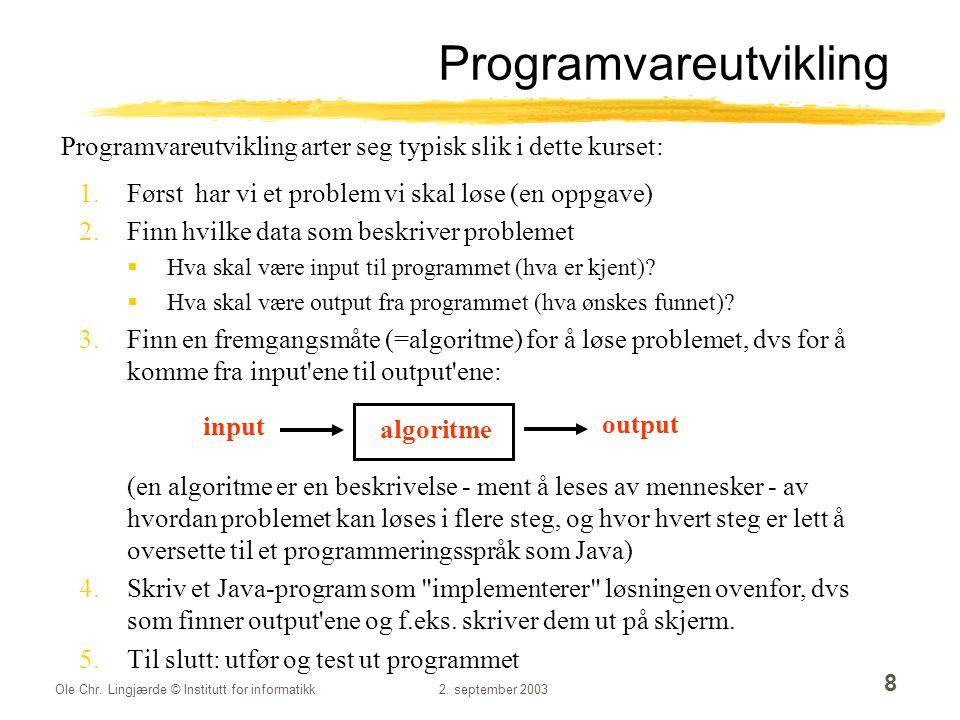 Ole Chr. Lingjærde © Institutt for informatikk2. september 2003 8 Programvareutvikling 1.Først har vi et problem vi skal løse (en oppgave) 2.Finn hvil