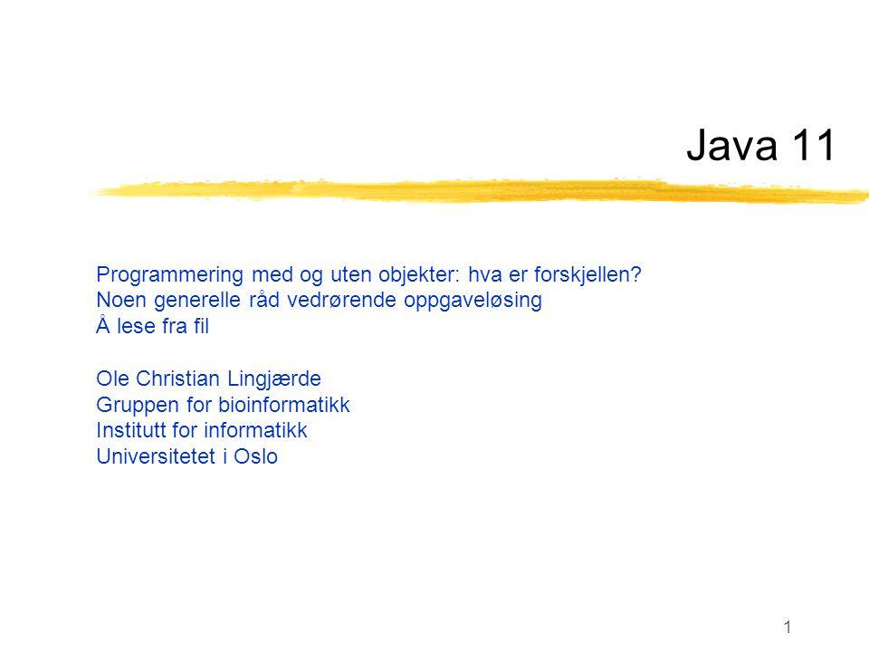 1 Java 11 Programmering med og uten objekter: hva er forskjellen? Noen generelle råd vedrørende oppgaveløsing Å lese fra fil Ole Christian Lingjærde G