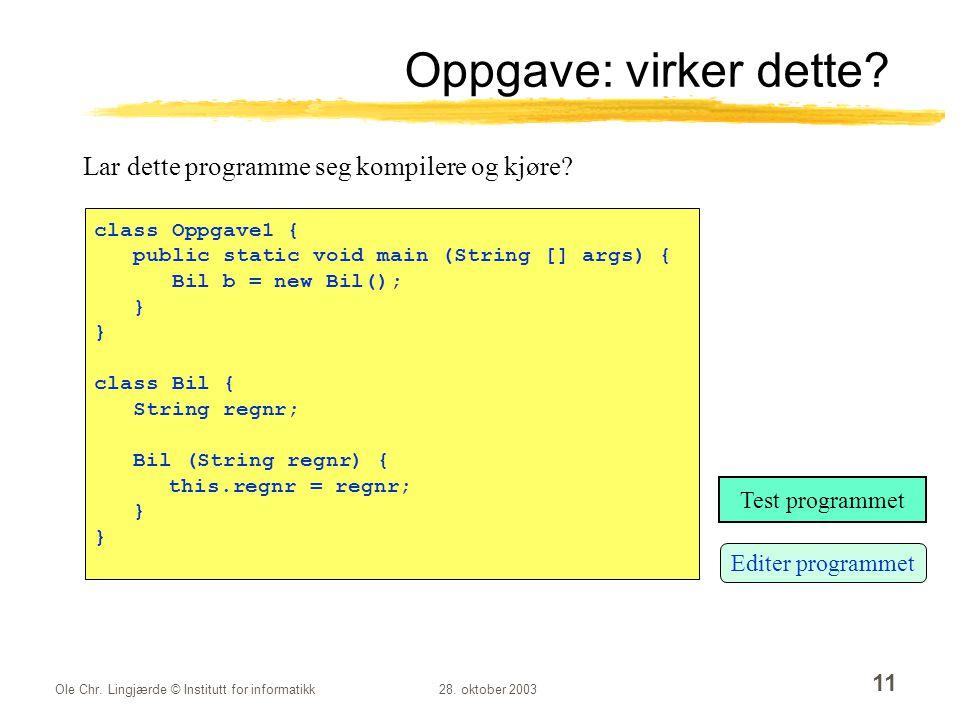 Ole Chr. Lingjærde © Institutt for informatikk28. oktober 2003 11 Oppgave: virker dette? Lar dette programme seg kompilere og kjøre? class Oppgave1 {