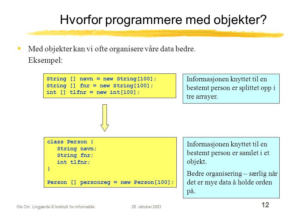 Ole Chr. Lingjærde © Institutt for informatikk28. oktober 2003 12 Hvorfor programmere med objekter?  Med objekter kan vi ofte organisere våre data be