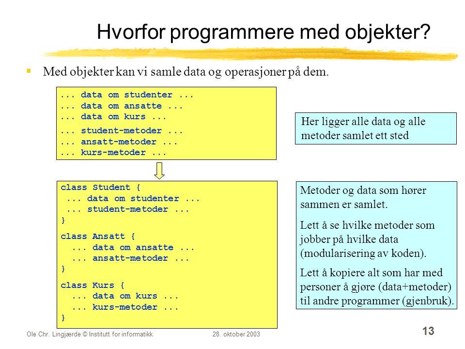 Ole Chr. Lingjærde © Institutt for informatikk28. oktober 2003 13 Hvorfor programmere med objekter?  Med objekter kan vi samle data og operasjoner på