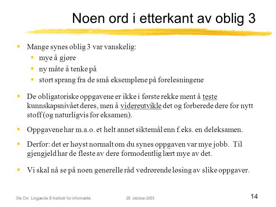 Ole Chr. Lingjærde © Institutt for informatikk28. oktober 2003 14 Noen ord i etterkant av oblig 3  Mange synes oblig 3 var vanskelig:  mye å gjøre 