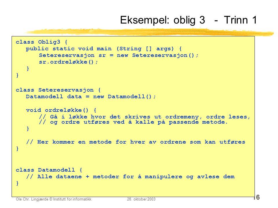 Ole Chr. Lingjærde © Institutt for informatikk28. oktober 2003 16 Eksempel: oblig 3 - Trinn 1 class Oblig3 { public static void main (String [] args)