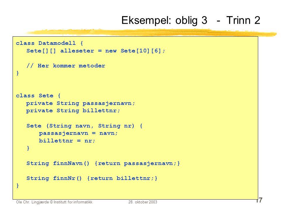 Ole Chr. Lingjærde © Institutt for informatikk28. oktober 2003 17 Eksempel: oblig 3 - Trinn 2 class Datamodell { Sete[][] alleseter = new Sete[10][6];
