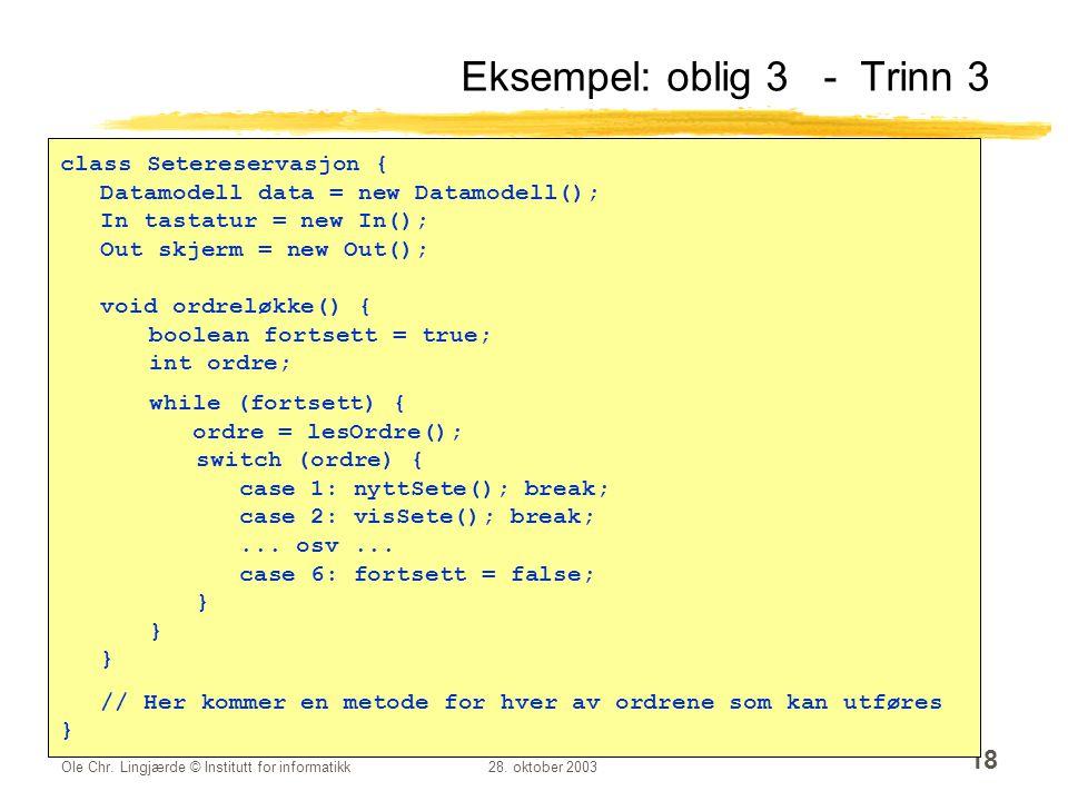 Ole Chr. Lingjærde © Institutt for informatikk28. oktober 2003 18 Eksempel: oblig 3 - Trinn 3 class Setereservasjon { Datamodell data = new Datamodell