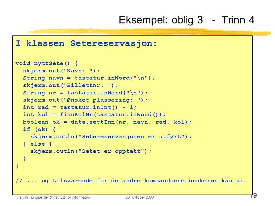 Ole Chr. Lingjærde © Institutt for informatikk28. oktober 2003 19 Eksempel: oblig 3 - Trinn 4 I klassen Setereservasjon: void nyttSete() { skjerm.out(